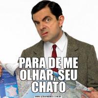 PARA DE ME OLHAR, SEU CHATO