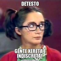 DETESTOGENTE XERETA E INDISCRETA!