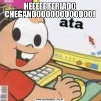HEEEEE FERIADO CHEGANDOOOOOOOOOOOO!