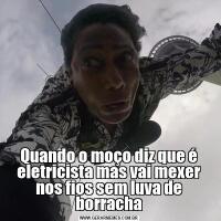Quando o moço diz que é eletricista mas vai mexer nos fios sem luva de borracha