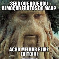 SERÁ QUE HOJE VOU ALMOÇAR FRUTOS DO MAR?ACHO MELHOR PEIXE FRITO!!!!