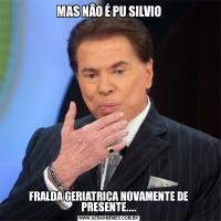MAS NÃO É PU SILVIOFRALDA GERIATRICA NOVAMENTE DE PRESENTE....