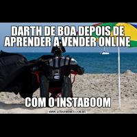DARTH DE BOA DEPOIS DE APRENDER A VENDER ONLINECOM O INSTABOOM