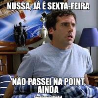NUSSA, JÁ É SEXTA-FEIRANÃO PASSEI NA POINT AINDA