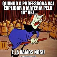 QUANDO A PROFESSORA VAI EXPLICAR A MATÉRIA PELA 10ª VEZ.E LÁ VAMOS NÓS!!
