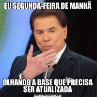 EU SEGUNDA-FEIRA DE MANHÃOLHANDO A BASE QUE PRECISA SER ATUALIZADA