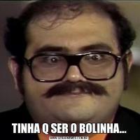 TINHA Q SER O BOLINHA...
