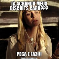 TÁ ACHANDO MEUS BISCUITS CARO???PEGA E FAZ!!!