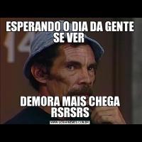 ESPERANDO O DIA DA GENTE SE VER DEMORA MAIS CHEGA RSRSRS