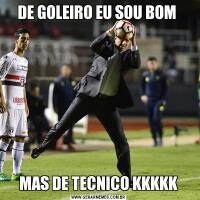 DE GOLEIRO EU SOU BOM MAS DE TECNICO KKKKK