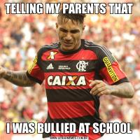 TELLING MY PARENTS THATI WAS BULLIED AT SCHOOL
