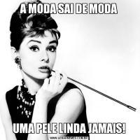 A MODA SAI DE MODAUMA PELE LINDA JAMAIS!