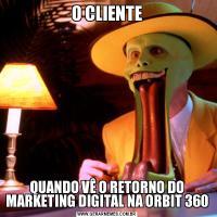 O CLIENTEQUANDO VÊ O RETORNO DO MARKETING DIGITAL NA ORBIT 360