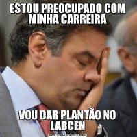 ESTOU PREOCUPADO COM MINHA CARREIRAVOU DAR PLANTÃO NO LABCEN