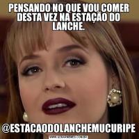 PENSANDO NO QUE VOU COMER DESTA VEZ NA ESTAÇÃO DO LANCHE.@ESTACAODOLANCHEMUCURIPE