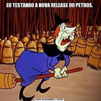 EU TESTANDO A NOVA RELEASE DO PETROS.