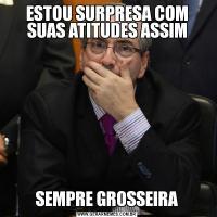 ESTOU SURPRESA COM SUAS ATITUDES ASSIMSEMPRE GROSSEIRA
