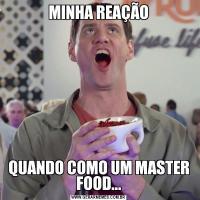 MINHA REAÇÃOQUANDO COMO UM MASTER FOOD...