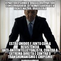 O PARTIDO PSIÔNICO BRASILEIRO, PARTIDO CONSERVADOR DE EXTREMA ESQUERDA E A FRENTE NAZBOL BRASILEIRAESTÃO UNIDOS E JUNTO COM A RESISTÊNCIA ANTI-ANTI-INTELECTUALISTA, CONTRA A EXTREMA DIREITA E CONTRA O TRANSHUMANISMO E CHIPISMO