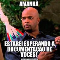 AMANHÃ ESTAREI ESPERANDO A DOCUMENTAÇÃO DE VOCÊS!