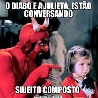 O DIABO E A JULIETA, ESTÃO CONVERSANDOSUJEITO COMPOSTO