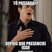 TÔ PASSADA!!!DEPOIS QUE PRESENCIEI ISSO