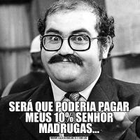 SERÁ QUE PODERIA PAGAR MEUS 10% SENHOR MADRUGAS...