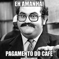 EH AMANHÃ!PAGAMENTO DO CAFÉ