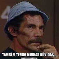 TAMBÉM TENHO MINHAS DÚVIDAS...