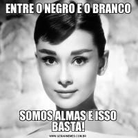ENTRE O NEGRO E O BRANCOSOMOS ALMAS E ISSO BASTA!
