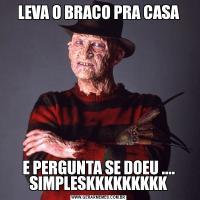 LEVA O BRACO PRA CASAE PERGUNTA SE DOEU .... SIMPLESKKKKKKKKK
