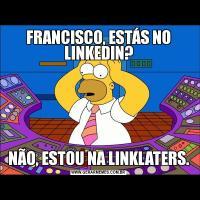 FRANCISCO, ESTÁS NO LINKEDIN?NÃO, ESTOU NA LINKLATERS.