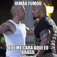 IRMÃO FUMOUQUE ME CARA AQUI EO BRASIL