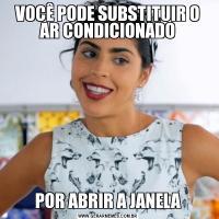 VOCÊ PODE SUBSTITUIR O AR CONDICIONADOPOR ABRIR A JANELA