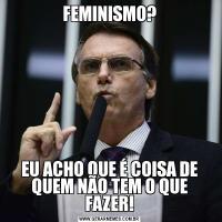 FEMINISMO?EU ACHO QUE É COISA DE QUEM NÃO TEM O QUE FAZER!