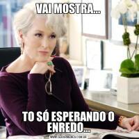 VAI MOSTRA...TO SÓ ESPERANDO O ENREDO...