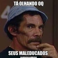 TÁ OLHANDO OQSEUS MALEDUCADOS