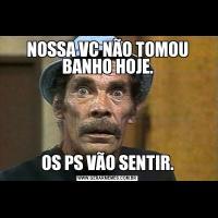 NOSSA VC NÃO TOMOU BANHO HOJE.OS PS VÃO SENTIR.