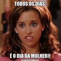 TODOS OS DIAS É O DIA DA MULHER!!