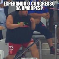 ESPERANDO O CONGRESSO DA UMADPESP