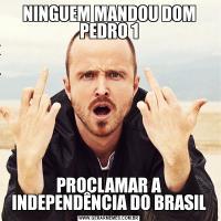 NINGUEM MANDOU DOM PEDRO 1PROCLAMAR A INDEPENDÊNCIA DO BRASIL