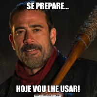 SE PREPARE...HOJE VOU LHE USAR!