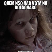 QUEM NSO NAO VOTA NO BOLSONARO