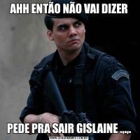 AHH ENTÃO NÃO VAI DIZERPEDE PRA SAIR GISLAINE .,.,.