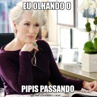 EU OLHANDO O PIPIS PASSANDO