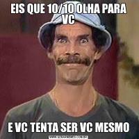 EIS QUE 10/10 OLHA PARA VCE VC TENTA SER VC MESMO