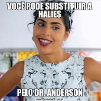 VOCÊ PODE SUBSTITUIR A HALIESPELO DR. ANDERSON