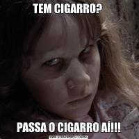 TEM CIGARRO? PASSA O CIGARRO AÍ!!!