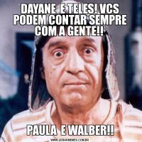 DAYANE  E TELES! VCS PODEM CONTAR SEMPRE COM A GENTE!! PAULA  E WALBER!!