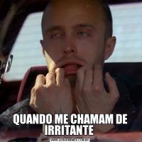 QUANDO ME CHAMAM DE IRRITANTE